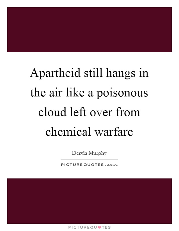 Apartheid still hangs in the air like a poisonous cloud left over from chemical warfare Picture Quote #1