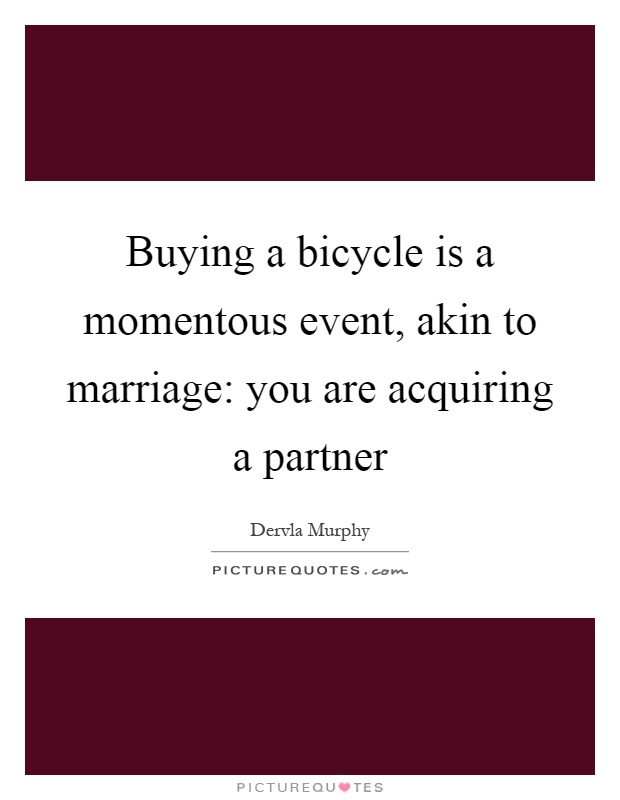 Buying a bicycle is a momentous event, akin to marriage: you are acquiring a partner Picture Quote #1