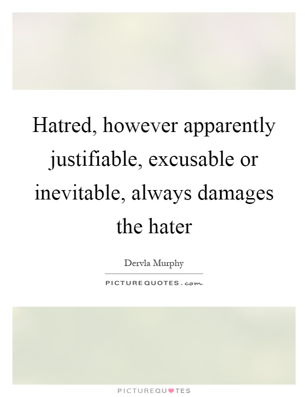 Hatred, however apparently justifiable, excusable or inevitable, always damages the hater Picture Quote #1