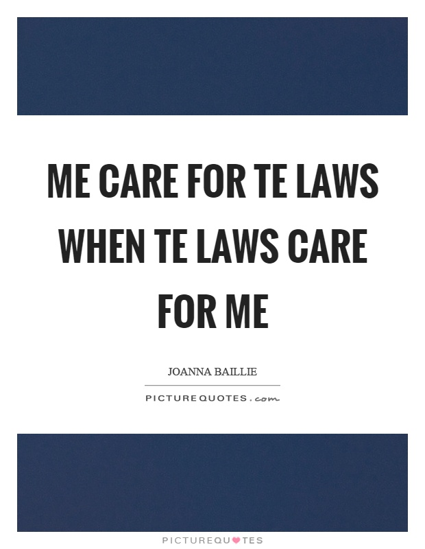 Me care for te laws when te laws care for me Picture Quote #1