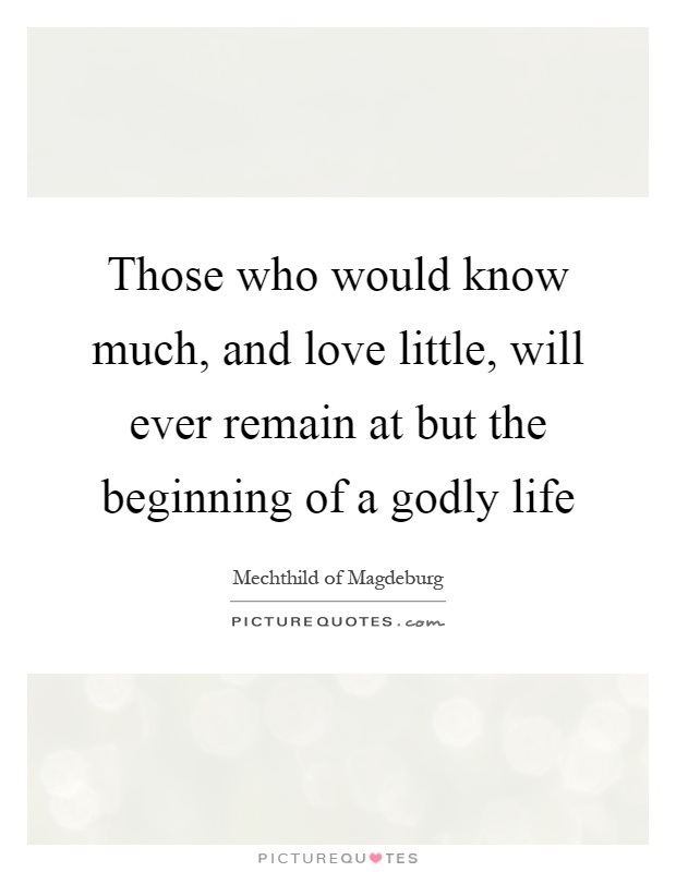 Those who would know much, and love little, will ever remain at but the beginning of a godly life Picture Quote #1