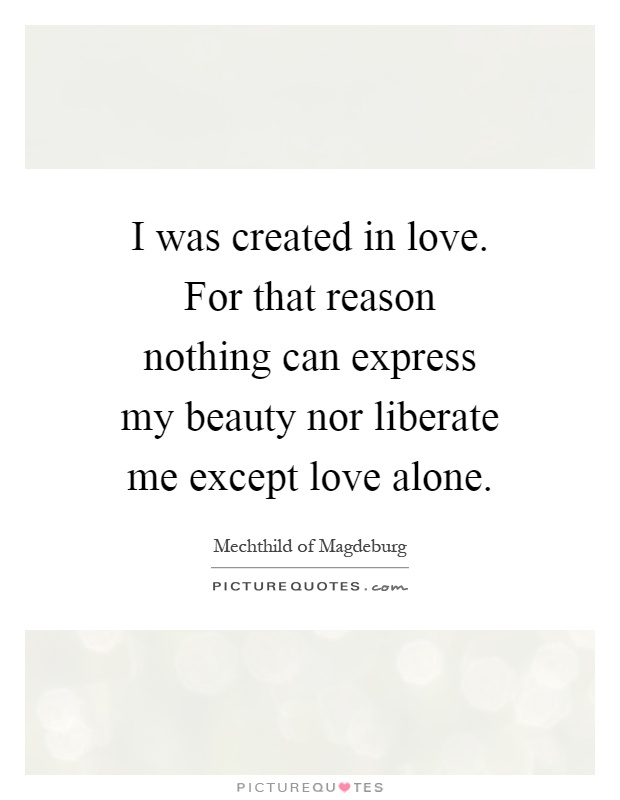 I was created in love. For that reason nothing can express my beauty nor liberate me except love alone Picture Quote #1