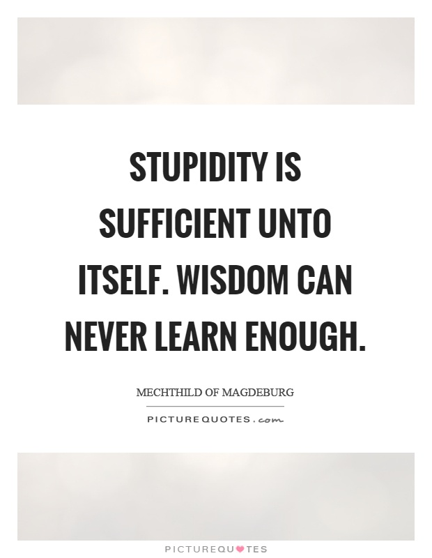 Stupidity is sufficient unto itself. Wisdom can never learn enough Picture Quote #1