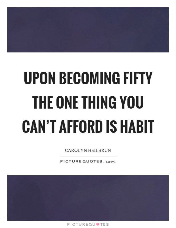 Upon becoming fifty the one thing you can't afford is habit Picture Quote #1