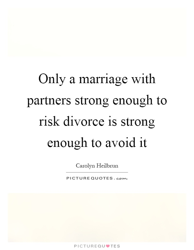 Only a marriage with partners strong enough to risk divorce is strong enough to avoid it Picture Quote #1
