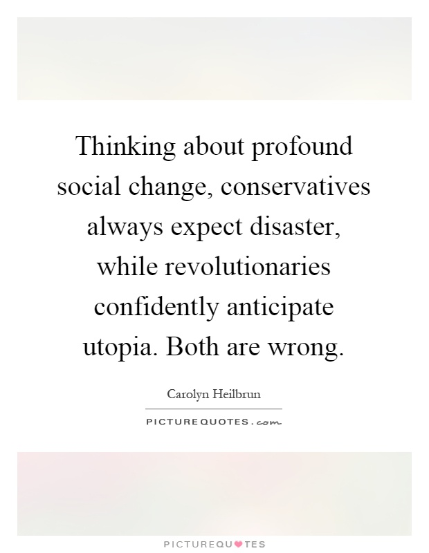 Thinking about profound social change, conservatives always expect disaster, while revolutionaries confidently anticipate utopia. Both are wrong Picture Quote #1