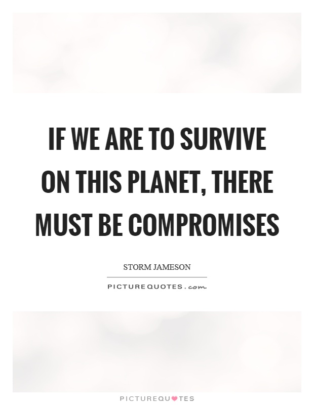 If we are to survive on this planet, there must be compromises Picture Quote #1