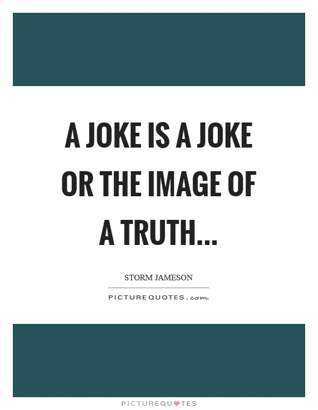 A joke is a joke or the image of a truth Picture Quote #1