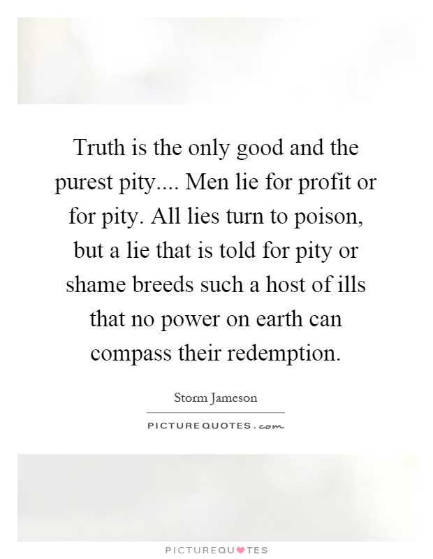 Truth is the only good and the purest pity.... Men lie for ...