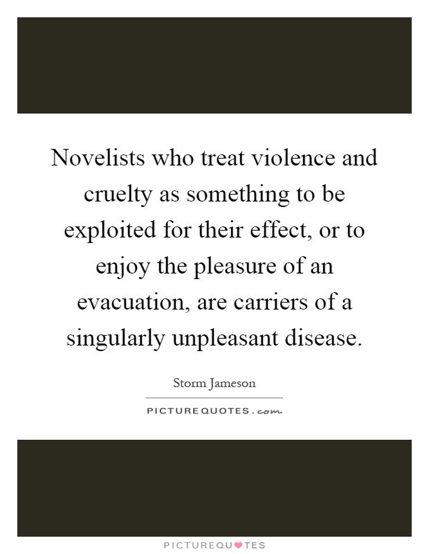 Novelists who treat violence and cruelty as something to be exploited for their effect, or to enjoy the pleasure of an evacuation, are carriers of a singularly unpleasant disease Picture Quote #1