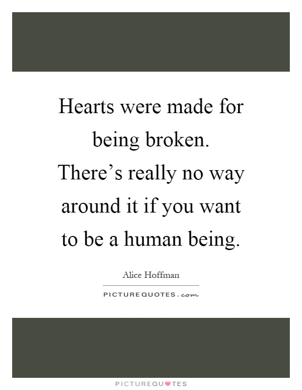Hearts were made for being broken. There's really no way around it if you want to be a human being Picture Quote #1