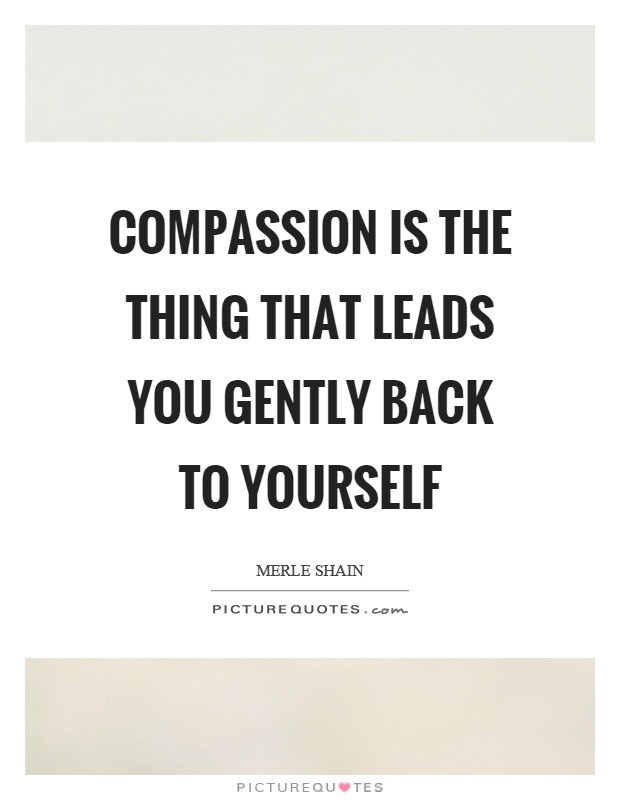 Compassion is the thing that leads you gently back to yourself Picture Quote #1