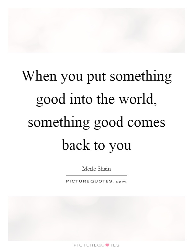 When you put something good into the world, something good comes back to you Picture Quote #1
