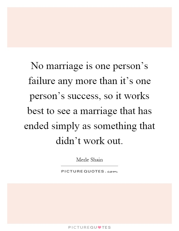 No marriage is one person's failure any more than it's one person's success, so it works best to see a marriage that has ended simply as something that didn't work out Picture Quote #1