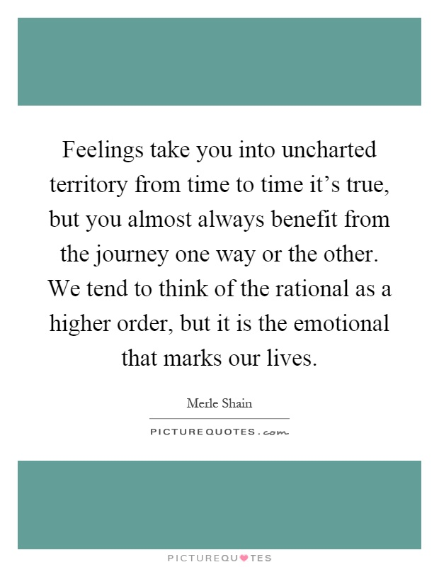 Feelings take you into uncharted territory from time to time it's true, but you almost always benefit from the journey one way or the other. We tend to think of the rational as a higher order, but it is the emotional that marks our lives Picture Quote #1