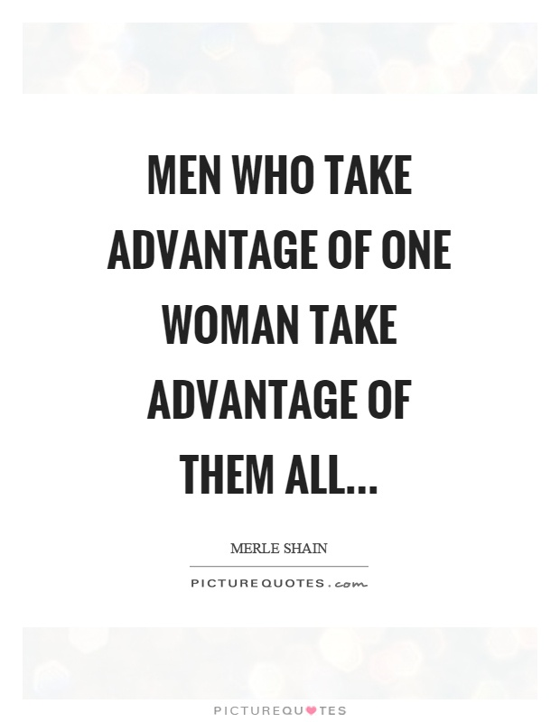 Men who take advantage of one woman take advantage of them all Picture Quote #1
