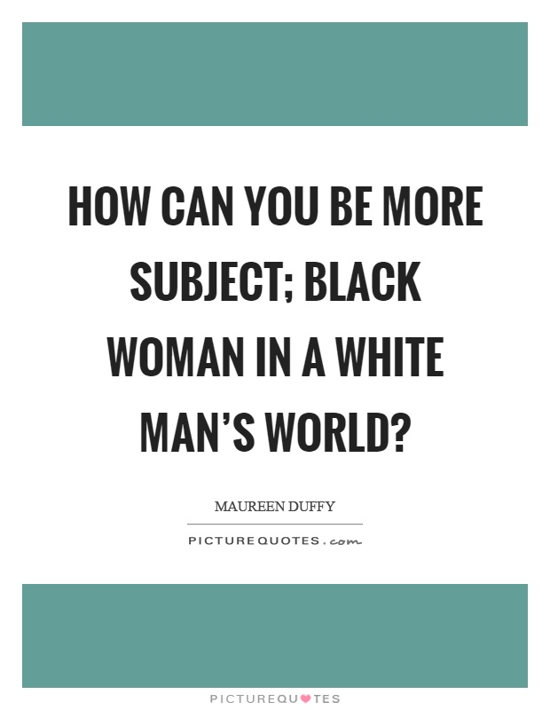 How can you be more subject; black woman in a white man's world? Picture Quote #1