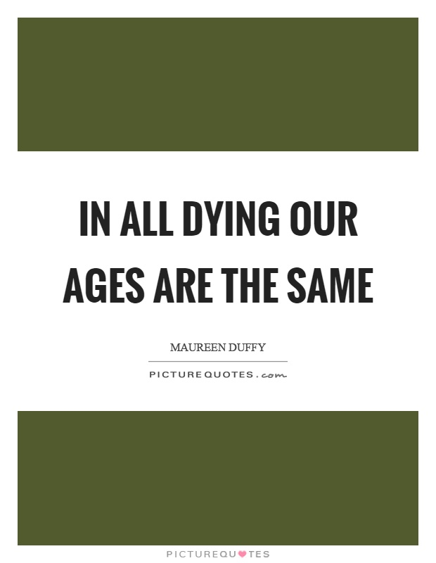 In all dying our ages are the same Picture Quote #1