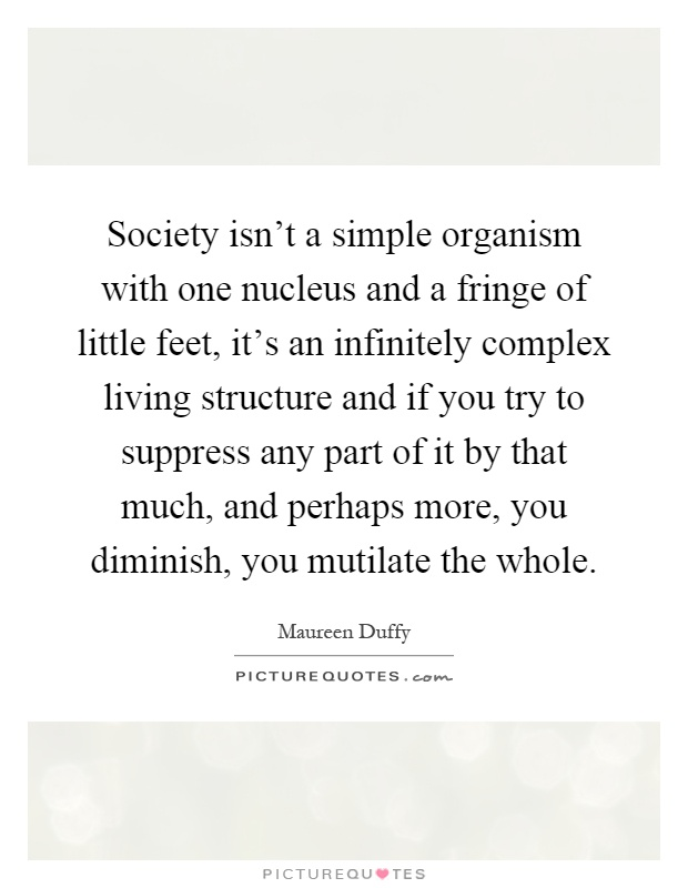 Society isn't a simple organism with one nucleus and a fringe of little feet, it's an infinitely complex living structure and if you try to suppress any part of it by that much, and perhaps more, you diminish, you mutilate the whole Picture Quote #1
