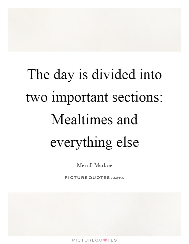 The day is divided into two important sections: Mealtimes and everything else Picture Quote #1