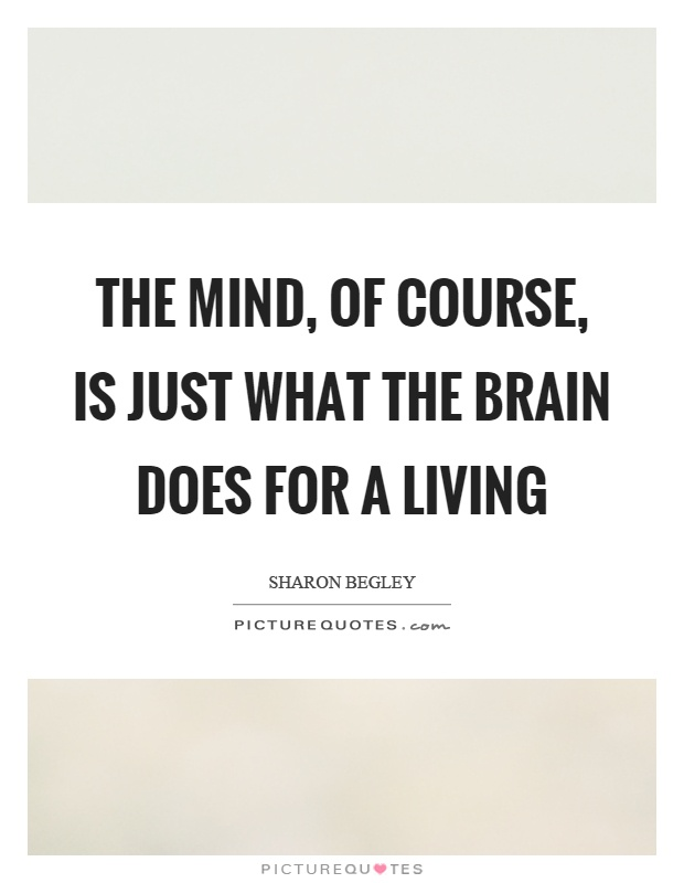 The mind, of course, is just what the brain does for a living Picture Quote #1