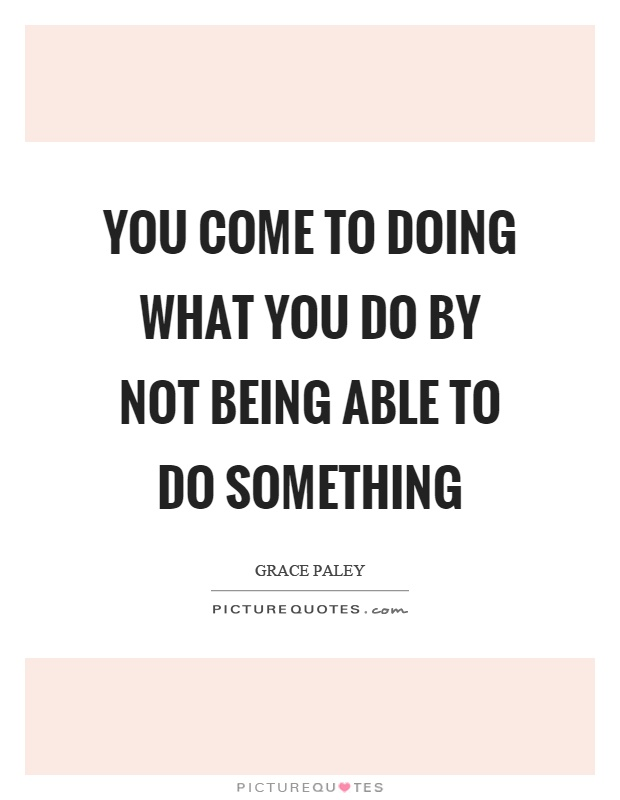 You come to doing what you do by not being able to do something Picture Quote #1