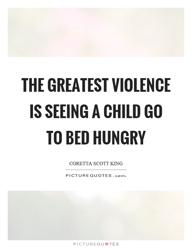 The greatest violence is seeing a child go to bed hungry Picture Quote #1