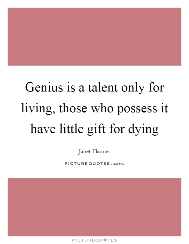 Genius is a talent only for living, those who possess it have little gift for dying Picture Quote #1