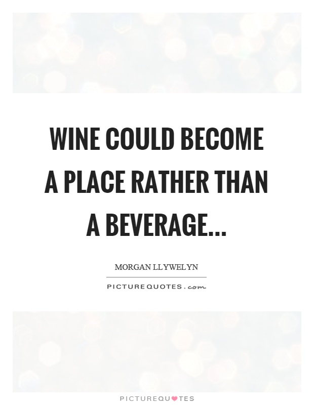 Wine could become a place rather than a beverage Picture Quote #1