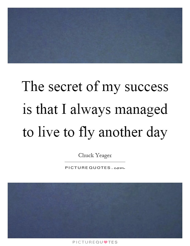 The secret of my success is that I always managed to live to fly another day Picture Quote #1