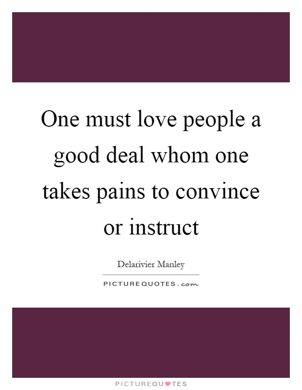 One must love people a good deal whom one takes pains to convince or instruct Picture Quote #1
