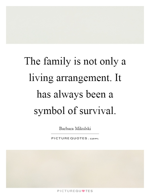 The family is not only a living arrangement. It has always been a symbol of survival Picture Quote #1