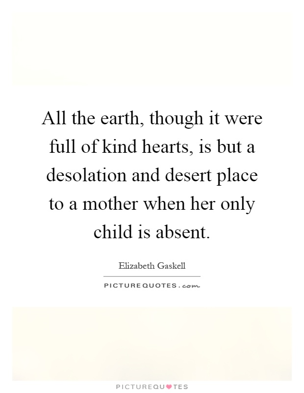 All the earth, though it were full of kind hearts, is but a desolation and desert place to a mother when her only child is absent Picture Quote #1