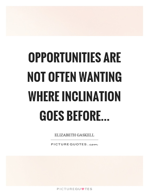 Opportunities are not often wanting where inclination goes before Picture Quote #1