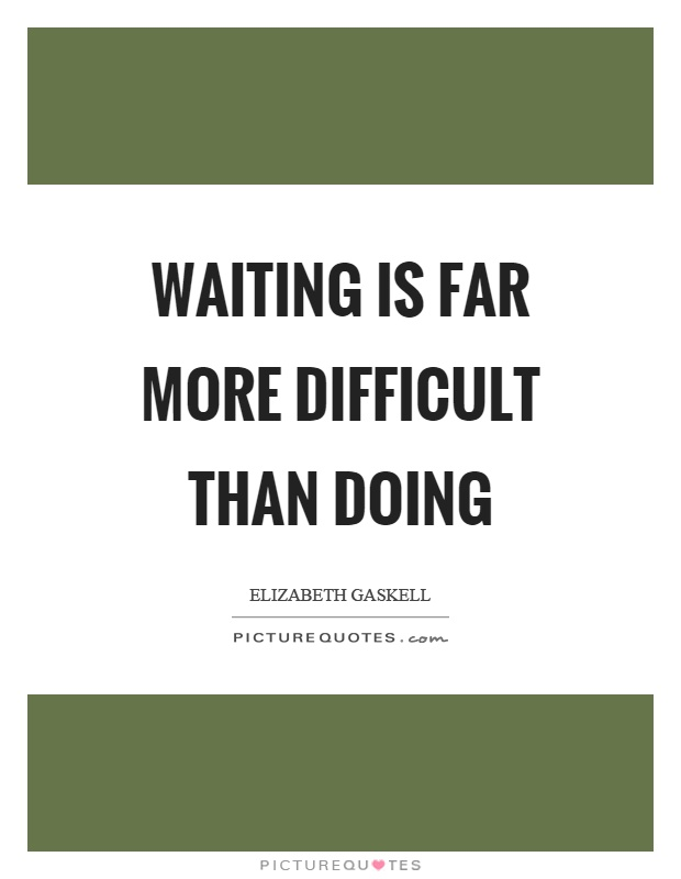 Waiting is far more difficult than doing Picture Quote #1