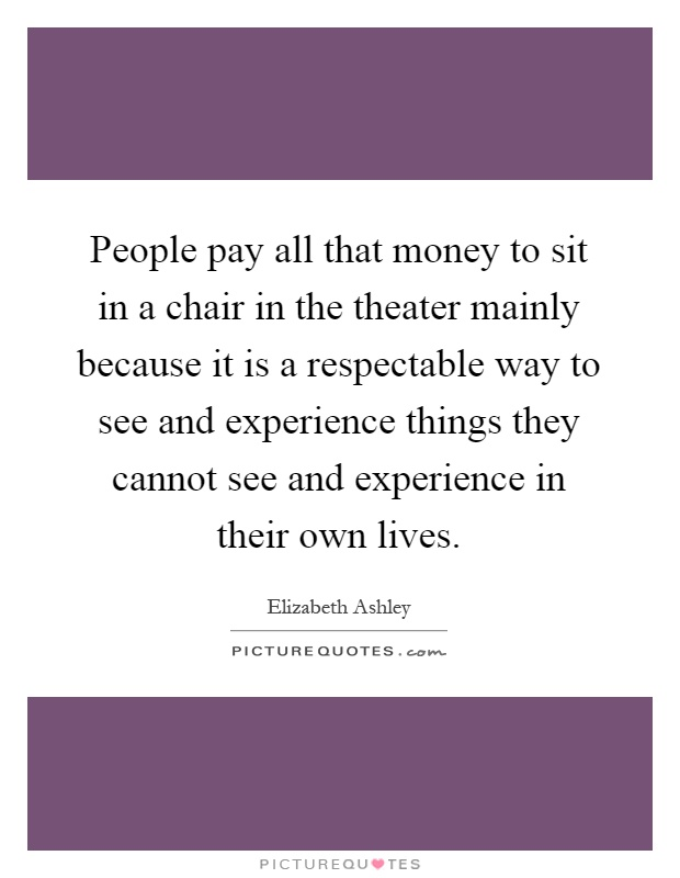 People pay all that money to sit in a chair in the theater mainly because it is a respectable way to see and experience things they cannot see and experience in their own lives Picture Quote #1