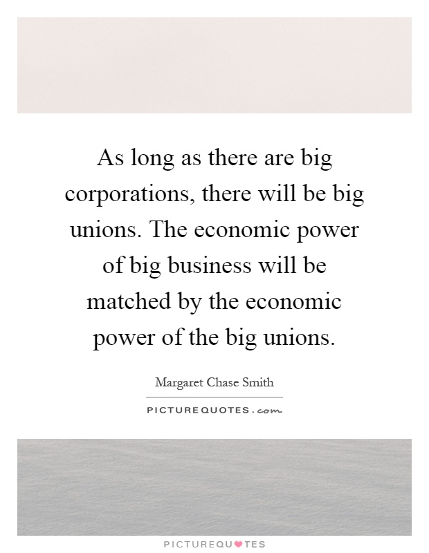 As long as there are big corporations, there will be big unions. The economic power of big business will be matched by the economic power of the big unions Picture Quote #1