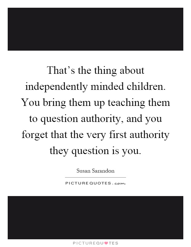 That's the thing about independently minded children. You bring them up teaching them to question authority, and you forget that the very first authority they question is you Picture Quote #1