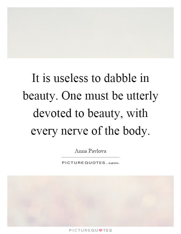 It is useless to dabble in beauty. One must be utterly devoted to beauty, with every nerve of the body Picture Quote #1