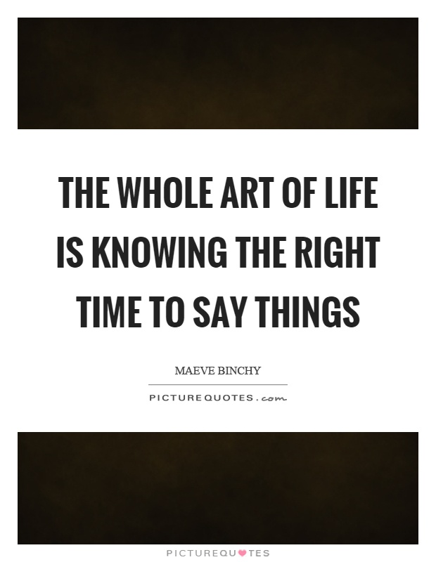 The whole art of life is knowing the right time to say things Picture Quote #1