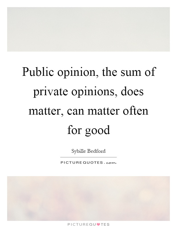Public opinion, the sum of private opinions, does matter, can matter often for good Picture Quote #1