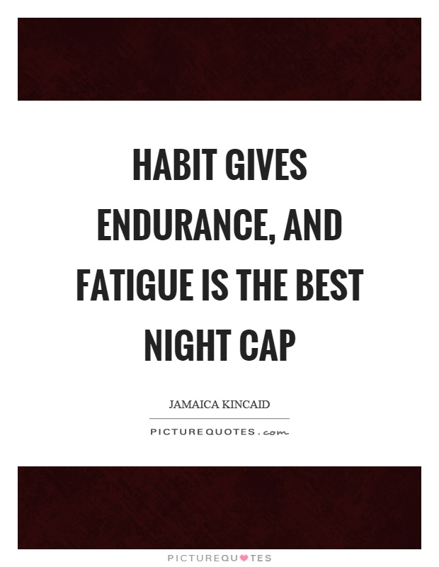 Habit gives endurance, and fatigue is the best night cap Picture Quote #1