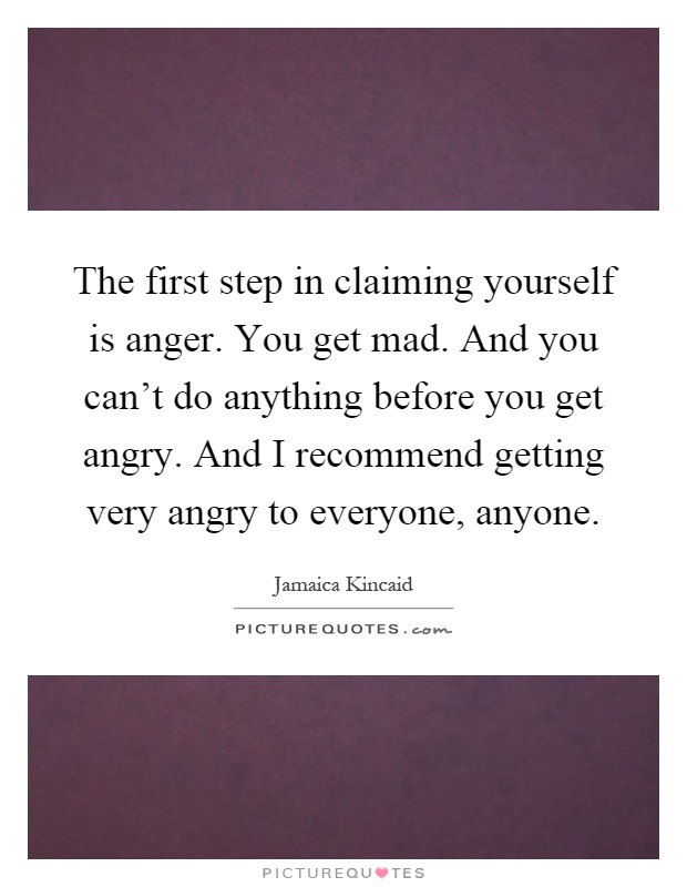 The first step in claiming yourself is anger. You get mad. And you can't do anything before you get angry. And I recommend getting very angry to everyone, anyone Picture Quote #1