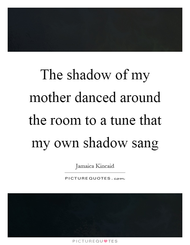 The shadow of my mother danced around the room to a tune that my own shadow sang Picture Quote #1