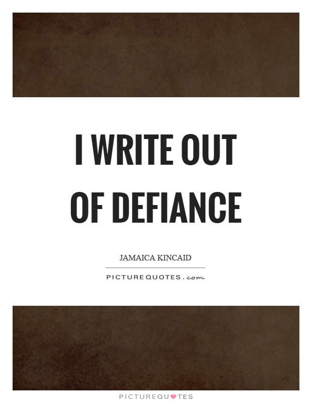 I write out of defiance Picture Quote #1