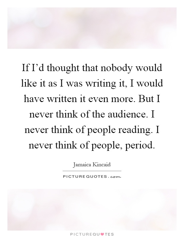 If I'd thought that nobody would like it as I was writing it, I would have written it even more. But I never think of the audience. I never think of people reading. I never think of people, period Picture Quote #1