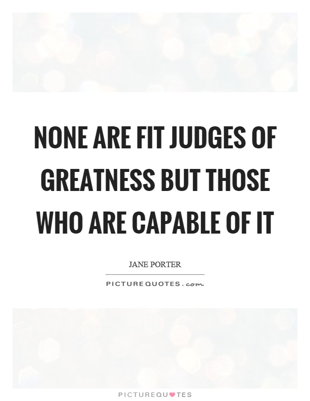 None are fit judges of greatness but those who are capable of it Picture Quote #1