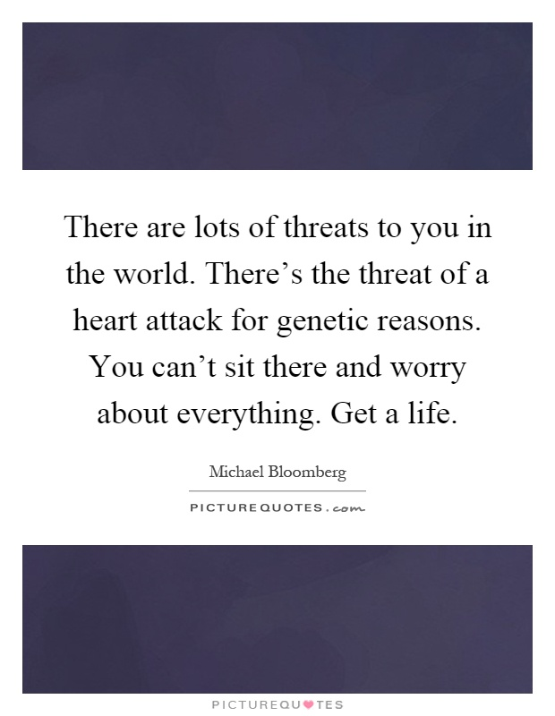 There are lots of threats to you in the world. There's the threat of a heart attack for genetic reasons. You can't sit there and worry about everything. Get a life Picture Quote #1