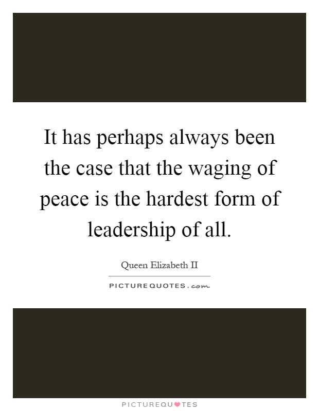 It has perhaps always been the case that the waging of peace is the hardest form of leadership of all Picture Quote #1