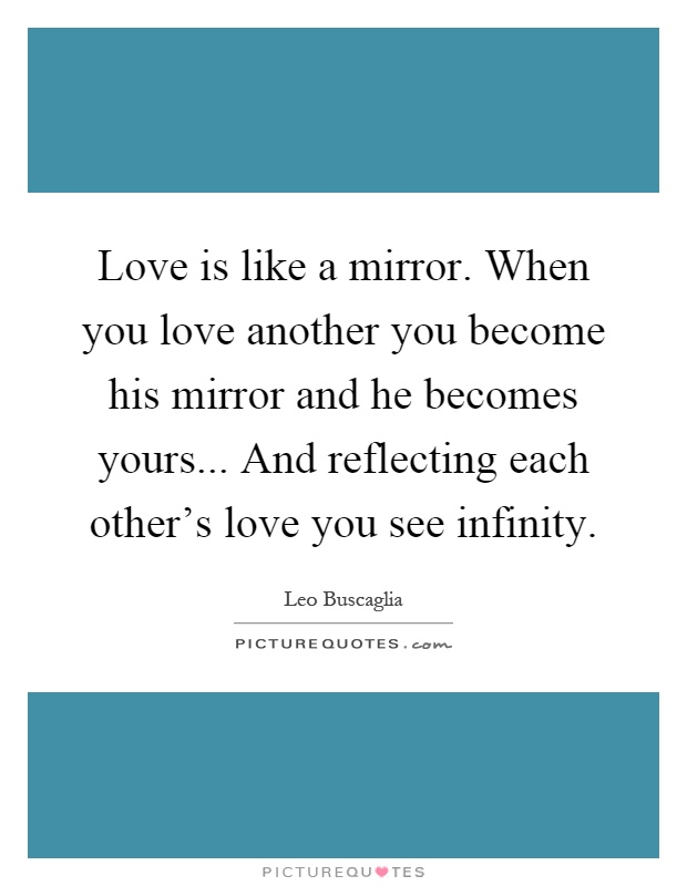 Love is like a mirror. When you love another you become his mirror and he becomes yours... And reflecting each other's love you see infinity Picture Quote #1